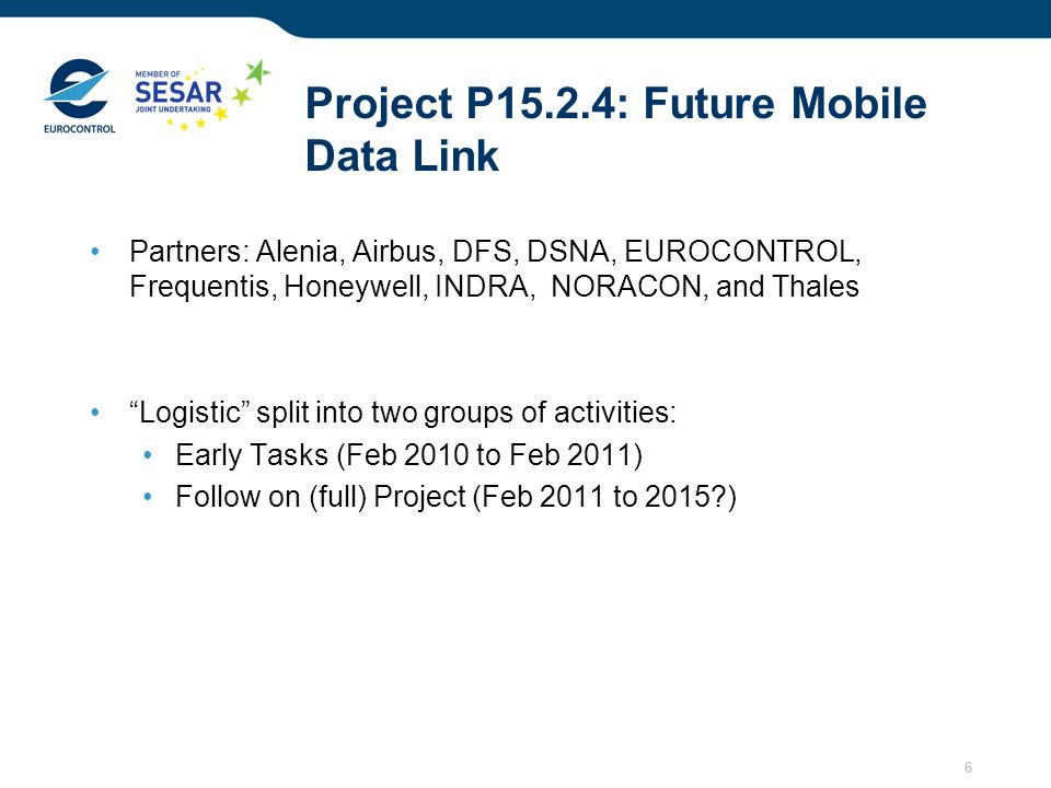 6 Project P15.2.4: Future Mobile Data Link Partners: Alenia, Airbus, DFS, DSNA, EUROCONTROL, Frequentis, Honeywell, INDRA, NORACON, and Thales Logisti