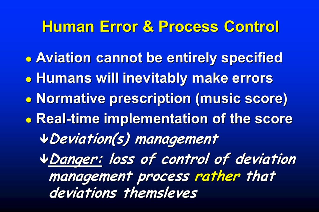 Human Error & Process Control l Aviation cannot be entirely specified l Humans will inevitably make errors l Normative prescription (music score) l Re