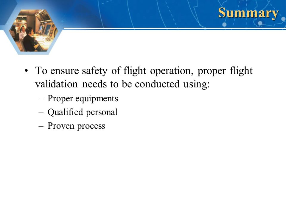 To ensure safety of flight operation, proper flight validation needs to be conducted using: –Proper equipments –Qualified personal –Proven process Summary