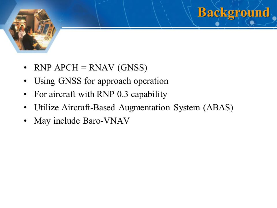 RNP APCH = RNAV (GNSS) Using GNSS for approach operation For aircraft with RNP 0.3 capability Utilize Aircraft-Based Augmentation System (ABAS) May include Baro-VNAV Background