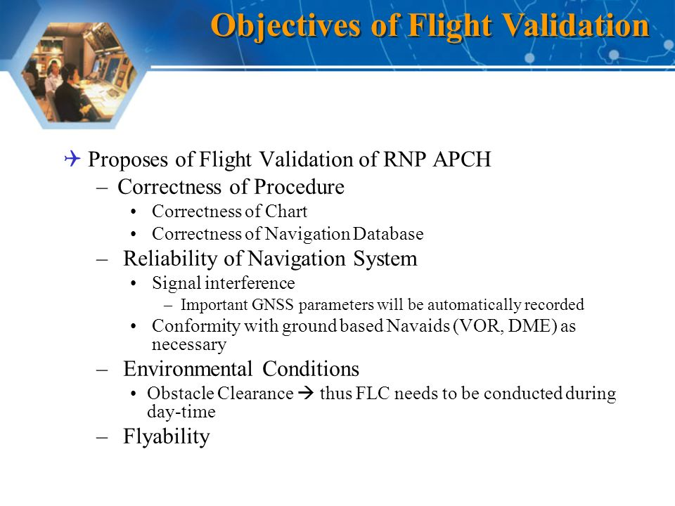 Proposes of Flight Validation of RNP APCH –Correctness of Procedure Correctness of Chart Correctness of Navigation Database – Reliability of Navigation System Signal interference –Important GNSS parameters will be automatically recorded Conformity with ground based Navaids (VOR, DME) as necessary – Environmental Conditions Obstacle Clearance thus FLC needs to be conducted during day-time – Flyability Objectives of Flight Validation