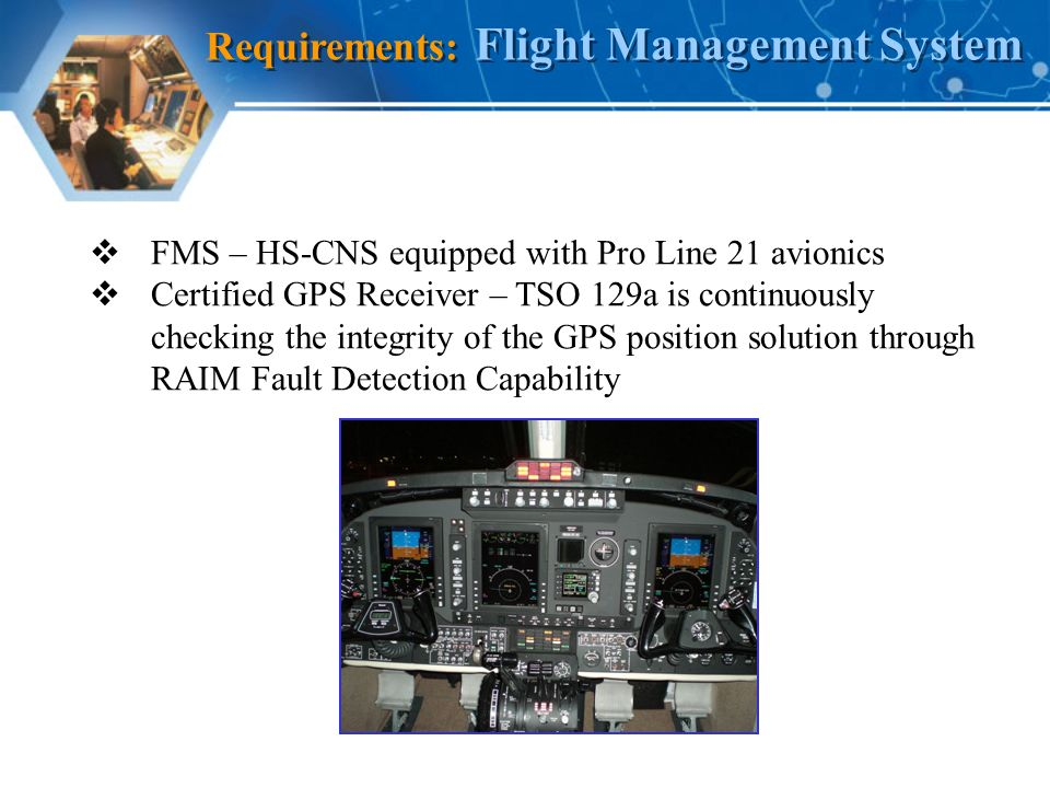 FMS – HS-CNS equipped with Pro Line 21 avionics Certified GPS Receiver – TSO 129a is continuously checking the integrity of the GPS position solution through RAIM Fault Detection Capability Requirements: Flight Management System