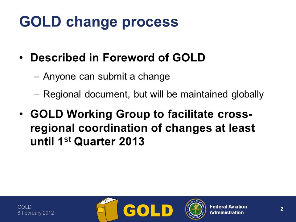 GOLD 8 February Federal Aviation Administration GOLD GOLD change process Described in Foreword of GOLD –Anyone can submit a change –Regional document, but will be maintained globally GOLD Working Group to facilitate cross- regional coordination of changes at least until 1 st Quarter 2013