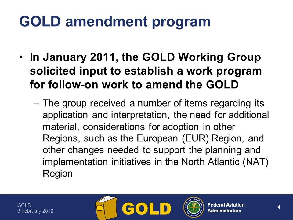GOLD 8 February Federal Aviation Administration GOLD GOLD amendment program In January 2011, the GOLD Working Group solicited input to establish a work program for follow-on work to amend the GOLD –The group received a number of items regarding its application and interpretation, the need for additional material, considerations for adoption in other Regions, such as the European (EUR) Region, and other changes needed to support the planning and implementation initiatives in the North Atlantic (NAT) Region