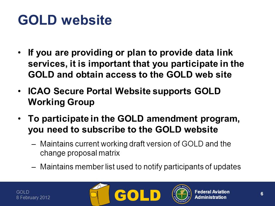 GOLD 8 February Federal Aviation Administration GOLD GOLD website If you are providing or plan to provide data link services, it is important that you participate in the GOLD and obtain access to the GOLD web site ICAO Secure Portal Website supports GOLD Working Group To participate in the GOLD amendment program, you need to subscribe to the GOLD website –Maintains current working draft version of GOLD and the change proposal matrix –Maintains member list used to notify participants of updates