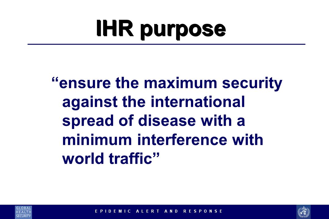 ensure the maximum security against the international spread of disease with a minimum interference with world traffic IHR purpose