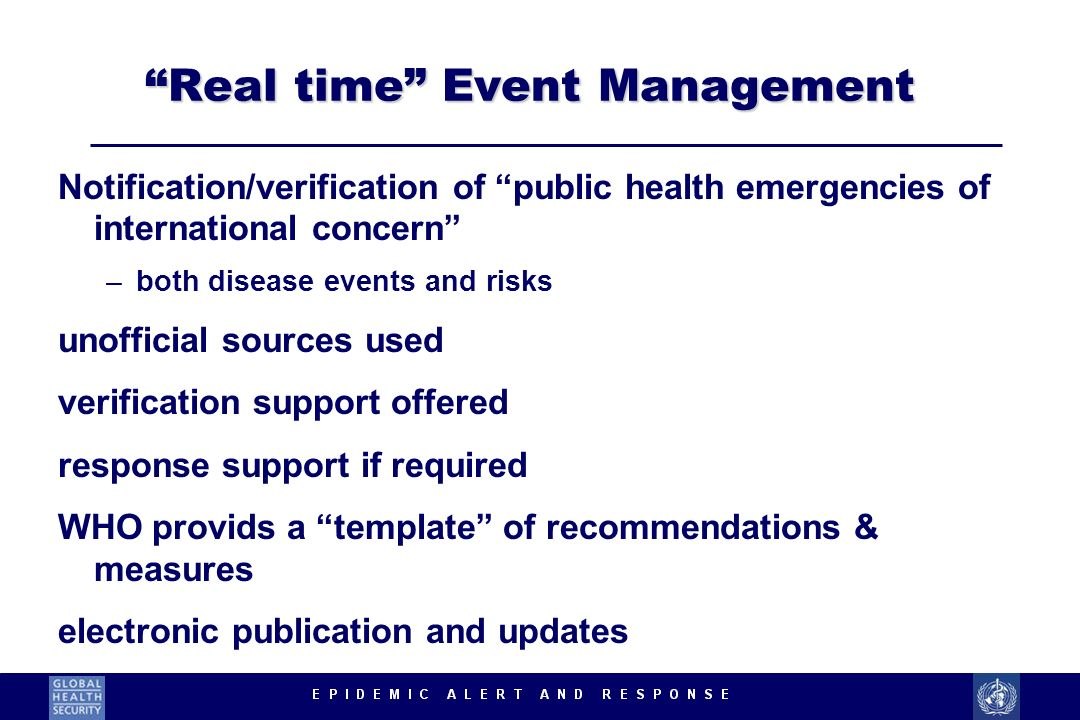 Real time Event Management Notification/verification of public health emergencies of international concern –both disease events and risks unofficial sources used verification support offered response support if required WHO provids a template of recommendations & measures electronic publication and updates