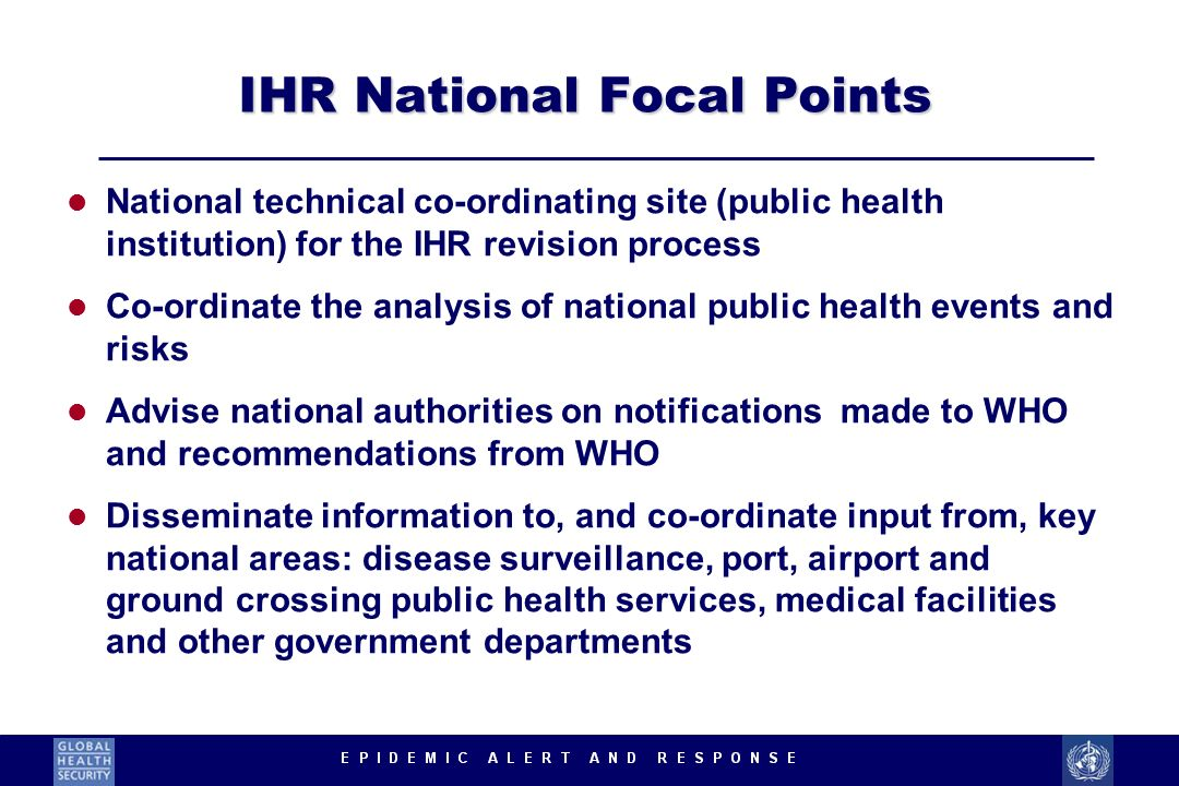 IHR National Focal Points l National technical co-ordinating site (public health institution) for the IHR revision process l Co-ordinate the analysis of national public health events and risks l Advise national authorities on notifications made to WHO and recommendations from WHO l Disseminate information to, and co-ordinate input from, key national areas: disease surveillance, port, airport and ground crossing public health services, medical facilities and other government departments