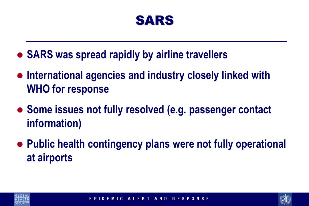 SARS l SARS was spread rapidly by airline travellers l International agencies and industry closely linked with WHO for response l Some issues not full
