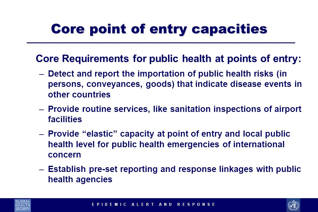 Core point of entry capacities Core Requirements for public health at points of entry: –Detect and report the importation of public health risks (in persons, conveyances, goods) that indicate disease events in other countries –Provide routine services, like sanitation inspections of airport facilities –Provide elastic capacity at point of entry and local public health level for public health emergencies of international concern –Establish pre-set reporting and response linkages with public health agencies