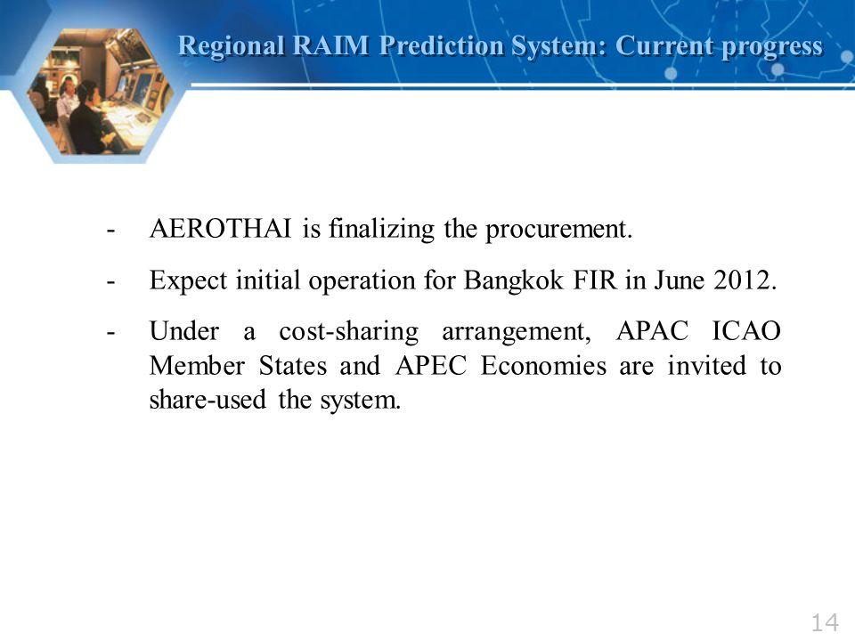 14 Regional RAIM Prediction System: Current progress -AEROTHAI is finalizing the procurement. -Expect initial operation for Bangkok FIR in June 2012.