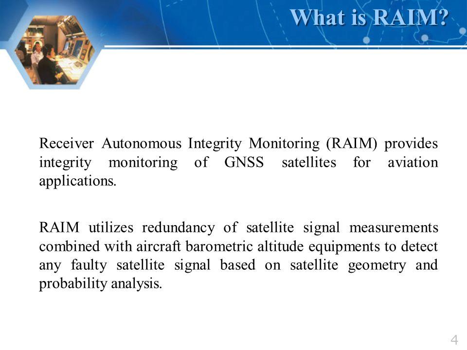 4 What is RAIM? Receiver Autonomous Integrity Monitoring (RAIM) provides integrity monitoring of GNSS satellites for aviation applications. RAIM utili