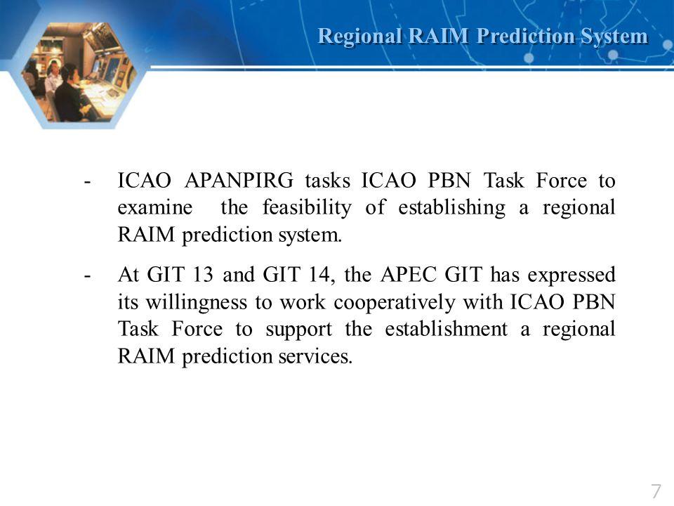 7 Regional RAIM Prediction System -ICAO APANPIRG tasks ICAO PBN Task Force to examine the feasibility of establishing a regional RAIM prediction syste