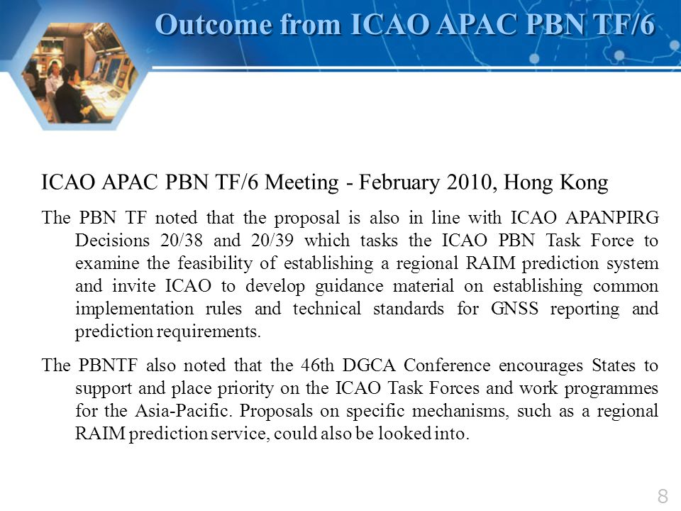 8 Outcome from ICAO APAC PBN TF/6 ICAO APAC PBN TF/6 Meeting - February 2010, Hong Kong The PBN TF noted that the proposal is also in line with ICAO A