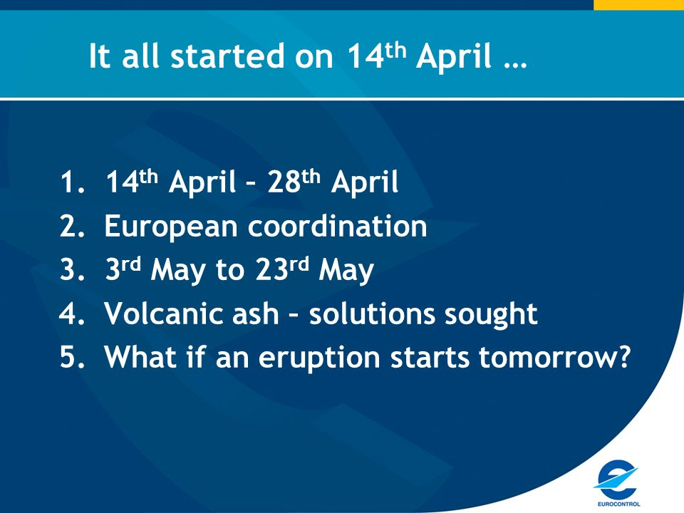 1.14 th April – 28 th April 2.European coordination 3.3 rd May to 23 rd May 4.Volcanic ash – solutions sought 5.What if an eruption starts tomorrow.