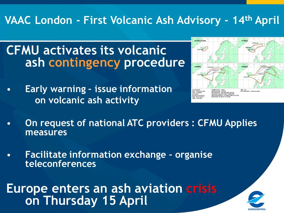 CFMU activates its volcanic ash contingency procedure Early warning – issue information on volcanic ash activity On request of national ATC providers : CFMU Applies measures Facilitate information exchange – organise teleconferences Europe enters an ash aviation crisis on Thursday 15 April