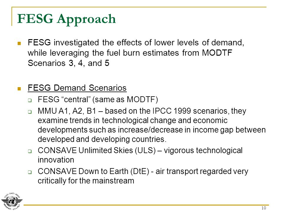 10 FESG Approach FESG investigated the effects of lower levels of demand, while leveraging the fuel burn estimates from MODTF Scenarios 3, 4, and 5 FESG Demand Scenarios FESG central (same as MODTF) MMU A1, A2, B1 – based on the IPCC 1999 scenarios, they examine trends in technological change and economic developments such as increase/decrease in income gap between developed and developing countries.