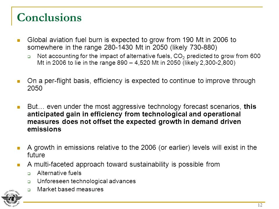 12 Conclusions Global aviation fuel burn is expected to grow from 190 Mt in 2006 to somewhere in the range Mt in 2050 (likely ) Not accounting for the impact of alternative fuels, CO 2 predicted to grow from 600 Mt in 2006 to lie in the range 890 – 4,520 Mt in 2050 (likely 2,300-2,800) On a per-flight basis, efficiency is expected to continue to improve through 2050 But… even under the most aggressive technology forecast scenarios, this anticipated gain in efficiency from technological and operational measures does not offset the expected growth in demand driven emissions A growth in emissions relative to the 2006 (or earlier) levels will exist in the future A multi-faceted approach toward sustainability is possible from Alternative fuels Unforeseen technological advances Market based measures
