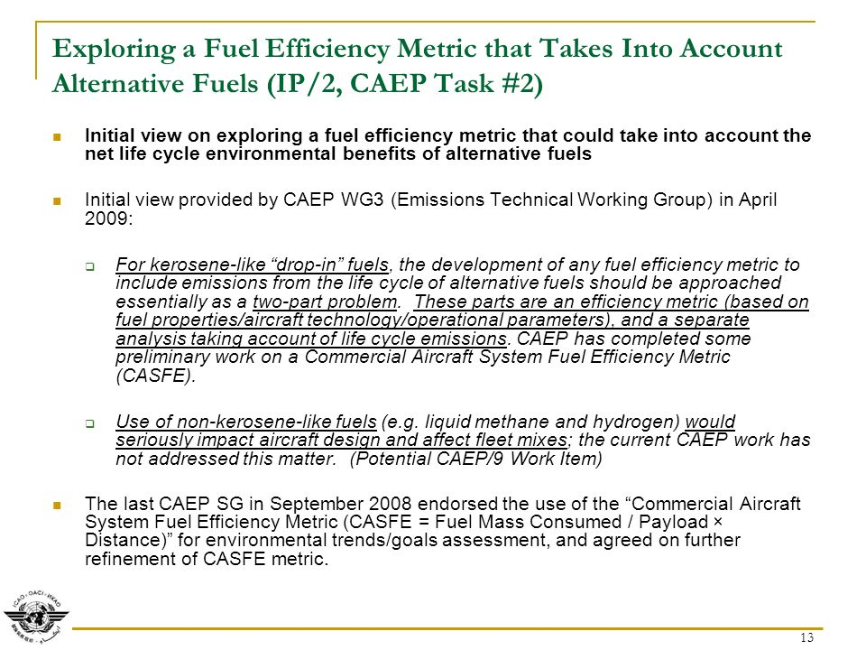 13 Exploring a Fuel Efficiency Metric that Takes Into Account Alternative Fuels (IP/2, CAEP Task #2) Initial view on exploring a fuel efficiency metric that could take into account the net life cycle environmental benefits of alternative fuels Initial view provided by CAEP WG3 (Emissions Technical Working Group) in April 2009: For kerosene-like drop-in fuels, the development of any fuel efficiency metric to include emissions from the life cycle of alternative fuels should be approached essentially as a two-part problem.