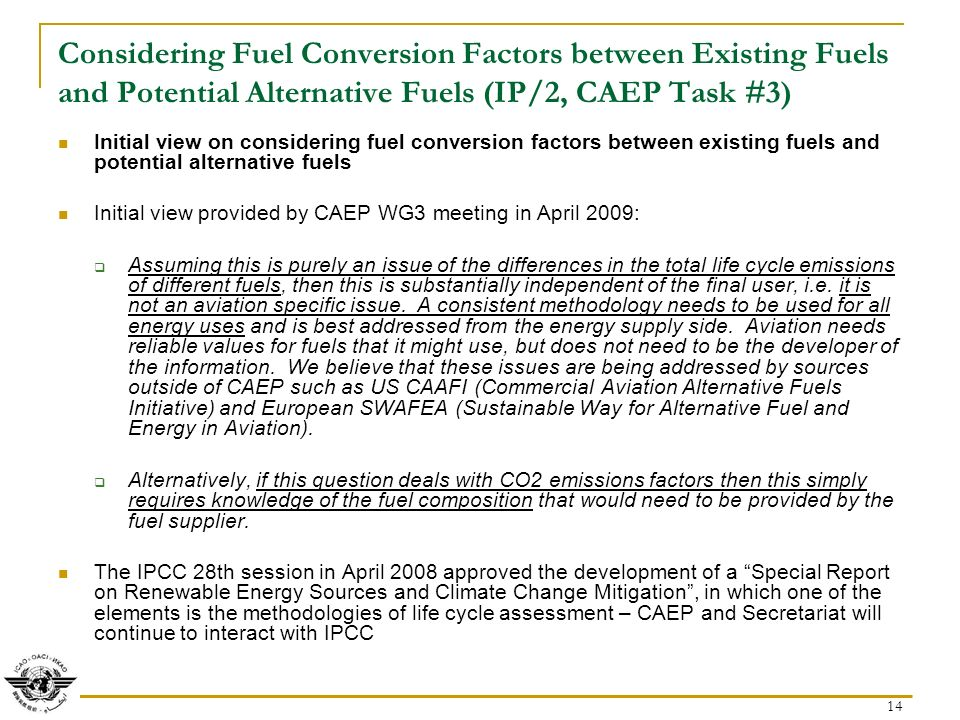 14 Considering Fuel Conversion Factors between Existing Fuels and Potential Alternative Fuels (IP/2, CAEP Task #3) Initial view on considering fuel conversion factors between existing fuels and potential alternative fuels Initial view provided by CAEP WG3 meeting in April 2009: Assuming this is purely an issue of the differences in the total life cycle emissions of different fuels, then this is substantially independent of the final user, i.e.