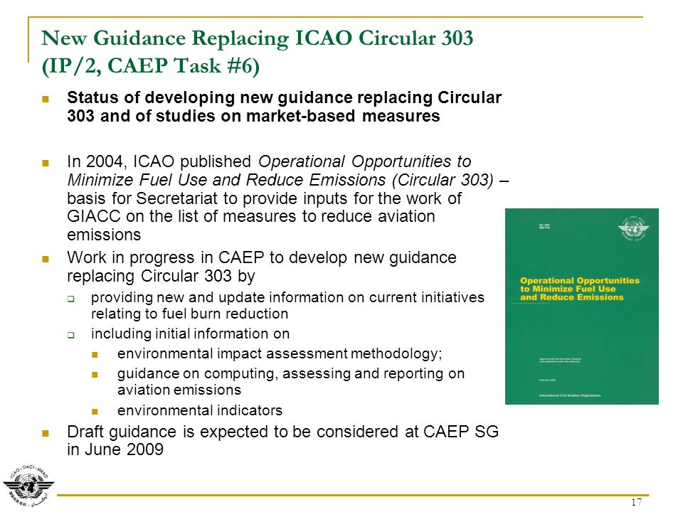 17 New Guidance Replacing ICAO Circular 303 (IP/2, CAEP Task #6) Status of developing new guidance replacing Circular 303 and of studies on market-based measures In 2004, ICAO published Operational Opportunities to Minimize Fuel Use and Reduce Emissions (Circular 303) – basis for Secretariat to provide inputs for the work of GIACC on the list of measures to reduce aviation emissions Work in progress in CAEP to develop new guidance replacing Circular 303 by providing new and update information on current initiatives relating to fuel burn reduction including initial information on environmental impact assessment methodology; guidance on computing, assessing and reporting on aviation emissions environmental indicators Draft guidance is expected to be considered at CAEP SG in June 2009