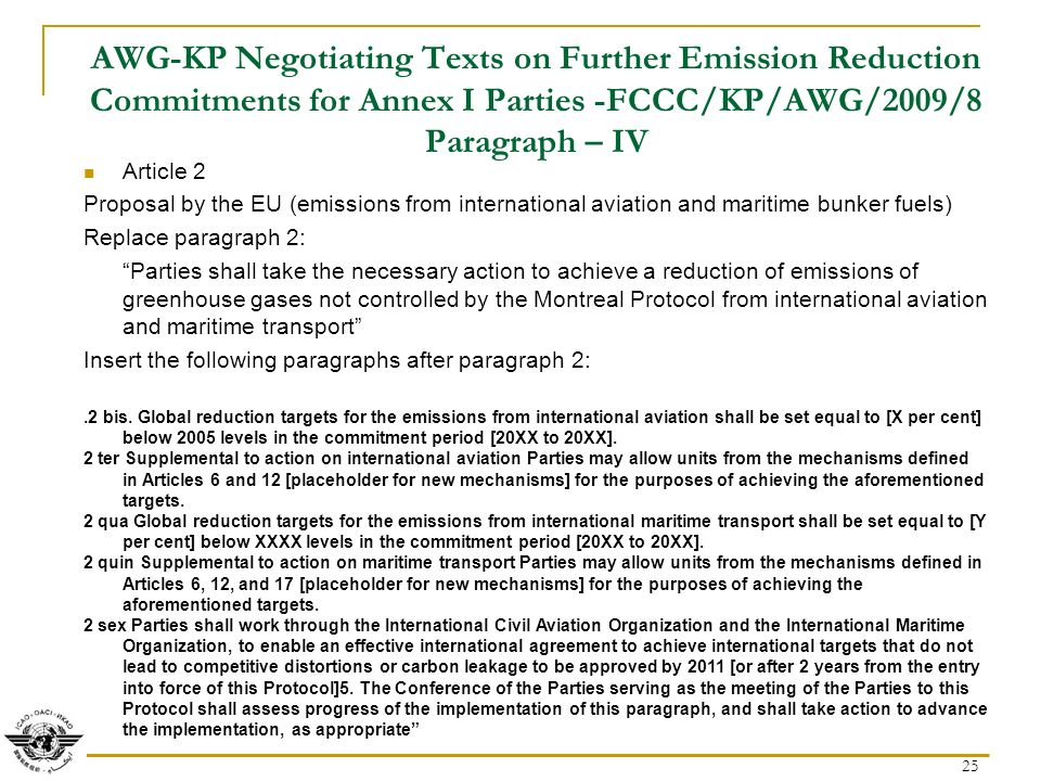 25 AWG-KP Negotiating Texts on Further Emission Reduction Commitments for Annex I Parties -FCCC/KP/AWG/2009/8 Paragraph – IV Article 2 Proposal by the EU (emissions from international aviation and maritime bunker fuels) Replace paragraph 2: Parties shall take the necessary action to achieve a reduction of emissions of greenhouse gases not controlled by the Montreal Protocol from international aviation and maritime transport Insert the following paragraphs after paragraph 2:.2 bis.