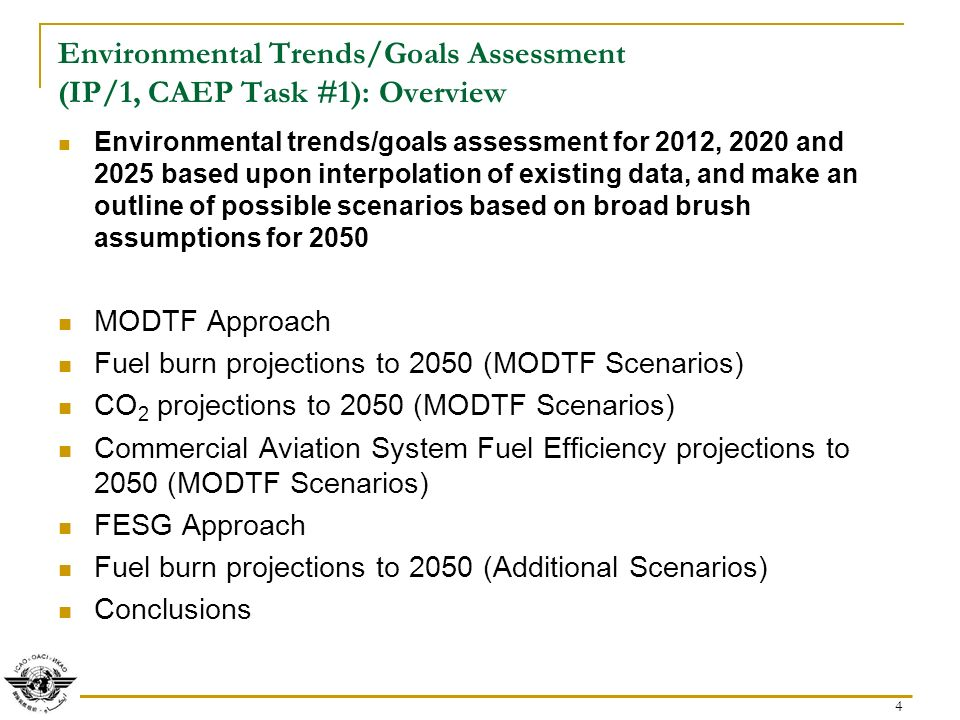 4 Environmental Trends/Goals Assessment (IP/1, CAEP Task #1): Overview Environmental trends/goals assessment for 2012, 2020 and 2025 based upon interpolation of existing data, and make an outline of possible scenarios based on broad brush assumptions for 2050 MODTF Approach Fuel burn projections to 2050 (MODTF Scenarios) CO 2 projections to 2050 (MODTF Scenarios) Commercial Aviation System Fuel Efficiency projections to 2050 (MODTF Scenarios) FESG Approach Fuel burn projections to 2050 (Additional Scenarios) Conclusions
