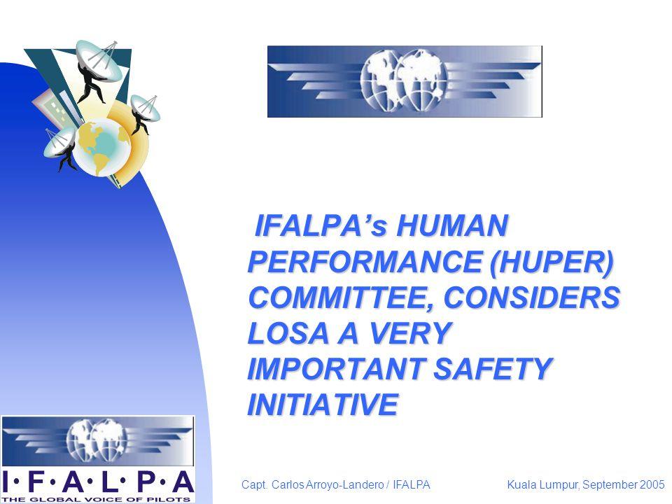 Kuala Lumpur, September 2005Capt. Carlos Arroyo-Landero / IFALPA IFALPAs HUMAN PERFORMANCE (HUPER) COMMITTEE, CONSIDERS LOSA A VERY IMPORTANT SAFETY I