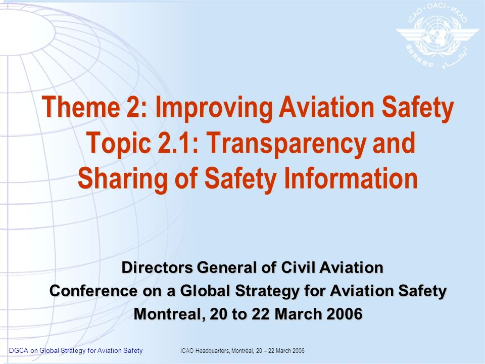 DGCA on Global Strategy for Aviation Safety ICAO Headquarters, Montréal, 20 – 22 March 2006 Theme 2: Improving Aviation Safety Topic 2.1: Transparency and Sharing of Safety Information Directors General of Civil Aviation Directors General of Civil Aviation Conference on a Global Strategy for Aviation Safety Montreal, 20 to 22 March 2006