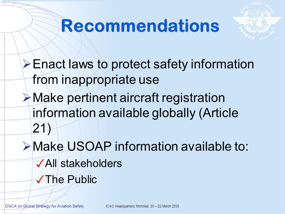 DGCA on Global Strategy for Aviation Safety ICAO Headquarters, Montréal, 20 – 22 March 2006 Recommendations Enact laws to protect safety information from inappropriate use Make pertinent aircraft registration information available globally (Article 21) Make USOAP information available to: All stakeholders The Public