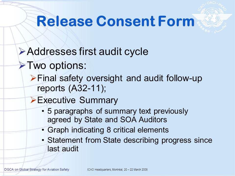 DGCA on Global Strategy for Aviation Safety ICAO Headquarters, Montréal, 20 – 22 March 2006 Release Consent Form Addresses first audit cycle Two options: Final safety oversight and audit follow-up reports (A32-11); Executive Summary 5 paragraphs of summary text previously agreed by State and SOA Auditors Graph indicating 8 critical elements Statement from State describing progress since last audit