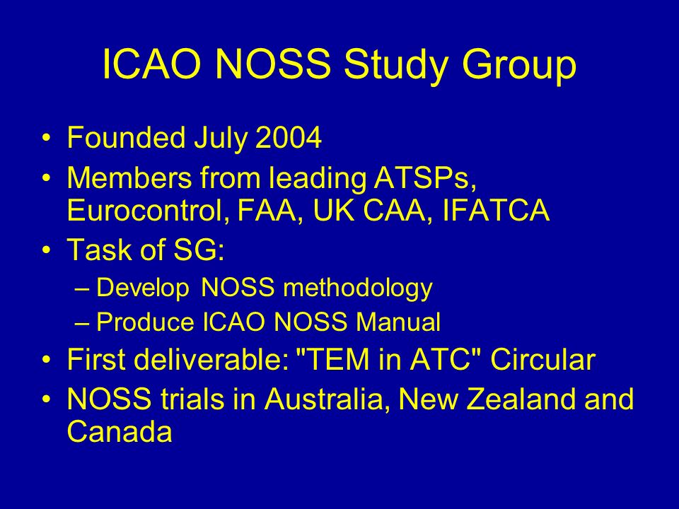 Founded July 2004 Members from leading ATSPs, Eurocontrol, FAA, UK CAA, IFATCA Task of SG: –Develop NOSS methodology –Produce ICAO NOSS Manual First deliverable: TEM in ATC Circular NOSS trials in Australia, New Zealand and Canada ICAO NOSS Study Group
