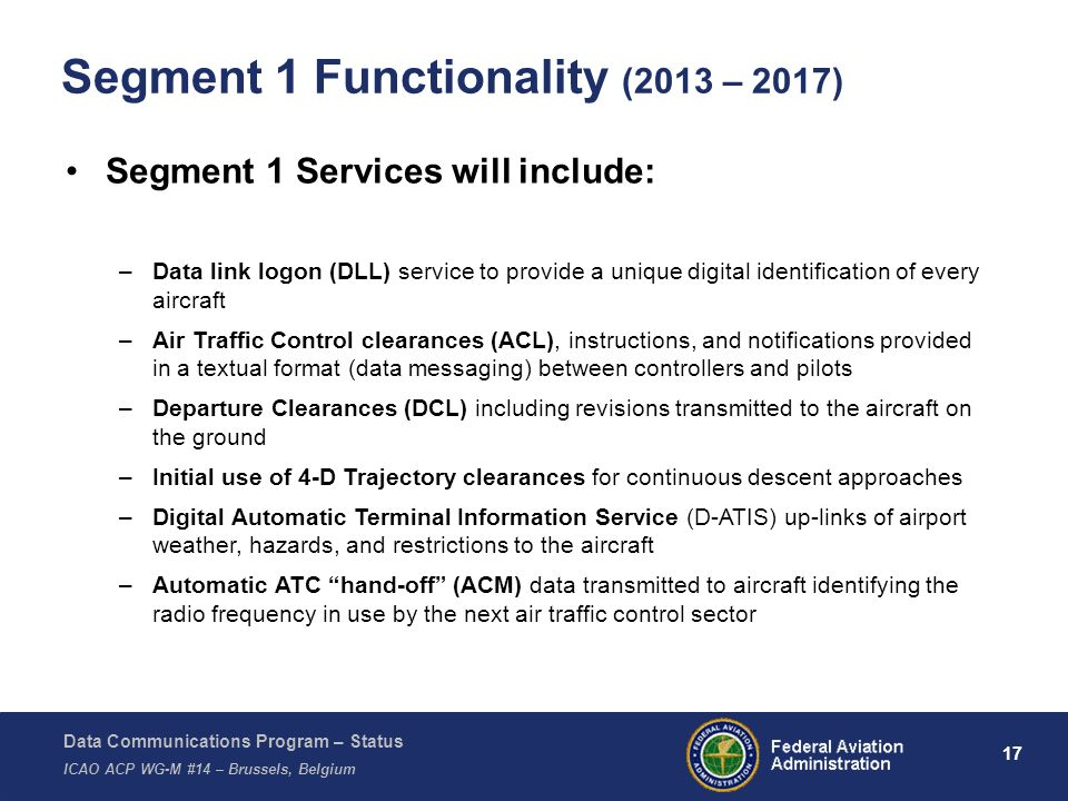 Data Communications Program – Status ICAO ACP WG-M #14 – Brussels, Belgium 17 Segment 1 Functionality (2013 – 2017) Segment 1 Services will include: –Data link logon (DLL) service to provide a unique digital identification of every aircraft –Air Traffic Control clearances (ACL), instructions, and notifications provided in a textual format (data messaging) between controllers and pilots –Departure Clearances (DCL) including revisions transmitted to the aircraft on the ground –Initial use of 4-D Trajectory clearances for continuous descent approaches –Digital Automatic Terminal Information Service (D-ATIS) up-links of airport weather, hazards, and restrictions to the aircraft –Automatic ATC hand-off (ACM) data transmitted to aircraft identifying the radio frequency in use by the next air traffic control sector