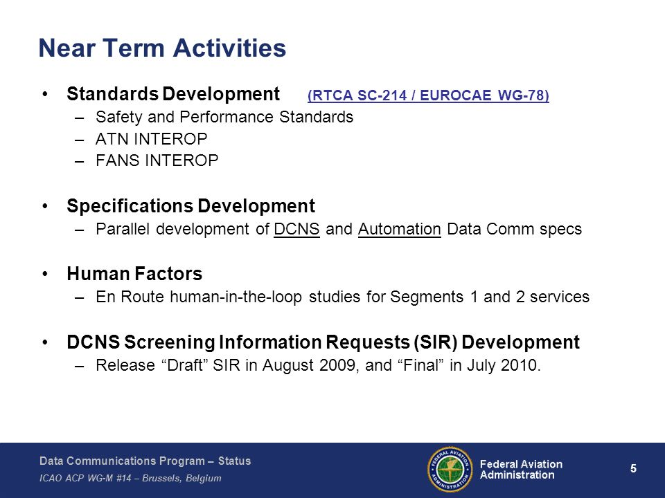 Data Communications Program – Status ICAO ACP WG-M #14 – Brussels, Belgium 6 OJOAO Interim ESSD ATO-F Final Eval Complete SC214 Draft WP2 Technical Documentation ATO-E map to ERAM Baseline DCNS SIR FID 2b\1A 9/2011 Final CSSD JRC2b 1A JRC2b 1B JFMAMJJASDNJFMAMJJASDNJFMAMJJSDNFMAMJJAS Mgmt Briefs Complete SIG Development CFO Review Complete ATO-F Final Eval Complete FID 2b\1B 3/2012 DRAFT System Performance & Loading Analysis Documents INTERIM FINAL Final SIR Release Proposals in Cost/Tech/Mgmt Evaluation 7/2010 6/2011 2011-Q42010-Q42010-Q1 FID 1A – DCNS Acquisition FID 1B – ERAM Acquisition SIG Complete 3/2011 RFP Release Proposals in 7/2011 12/2011 2011-Q3 9/2011 Mgmt Briefs Complete 2009-Q22009-Q32009-Q42010-Q22010-Q32011-Q12011-Q22012-Q12012-Q22012-Q32012-Q4 ERAM RFP 3/2010 Milestones & Activities leading to FID Schedule not baselined until Final Investment Decision