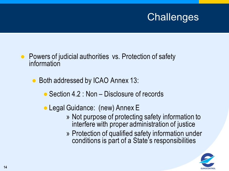 14 Challenges Powers of judicial authorities vs. Protection of safety information Both addressed by ICAO Annex 13: Section 4.2 : Non – Disclosure of r
