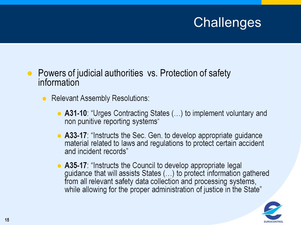 15 Challenges Powers of judicial authorities vs. Protection of safety information Relevant Assembly Resolutions: A31-10 : Urges Contracting States (…)