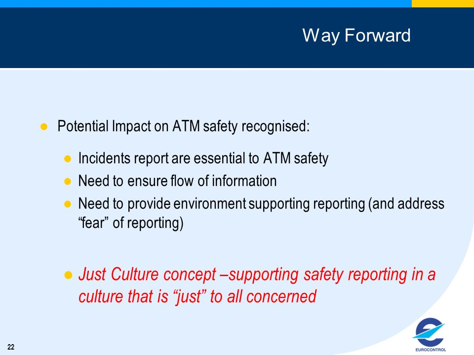 22 Way Forward Potential Impact on ATM safety recognised: Incidents report are essential to ATM safety Need to ensure flow of information Need to prov