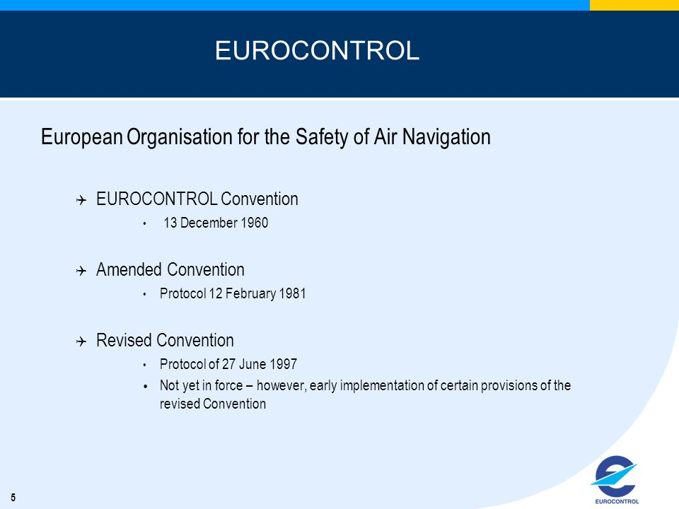 5 EUROCONTROL European Organisation for the Safety of Air Navigation Q EUROCONTROL Convention 13 December 1960 Q Amended Convention Protocol 12 Februa