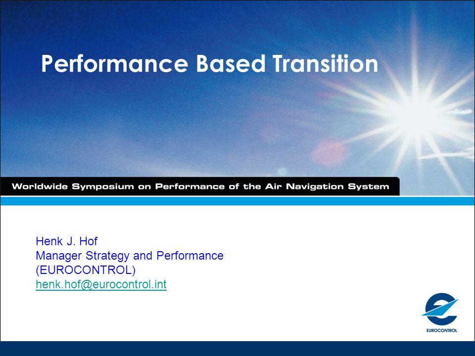 Performance Based Transition Henk J. Hof Manager Strategy and Performance (EUROCONTROL) henk.hof@eurocontrol.int henk.hof@eurocontrol.int