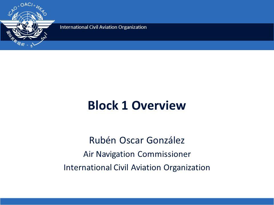 International Civil Aviation Organization Block 1 Overview Rubén Oscar González Air Navigation Commissioner International Civil Aviation Organization