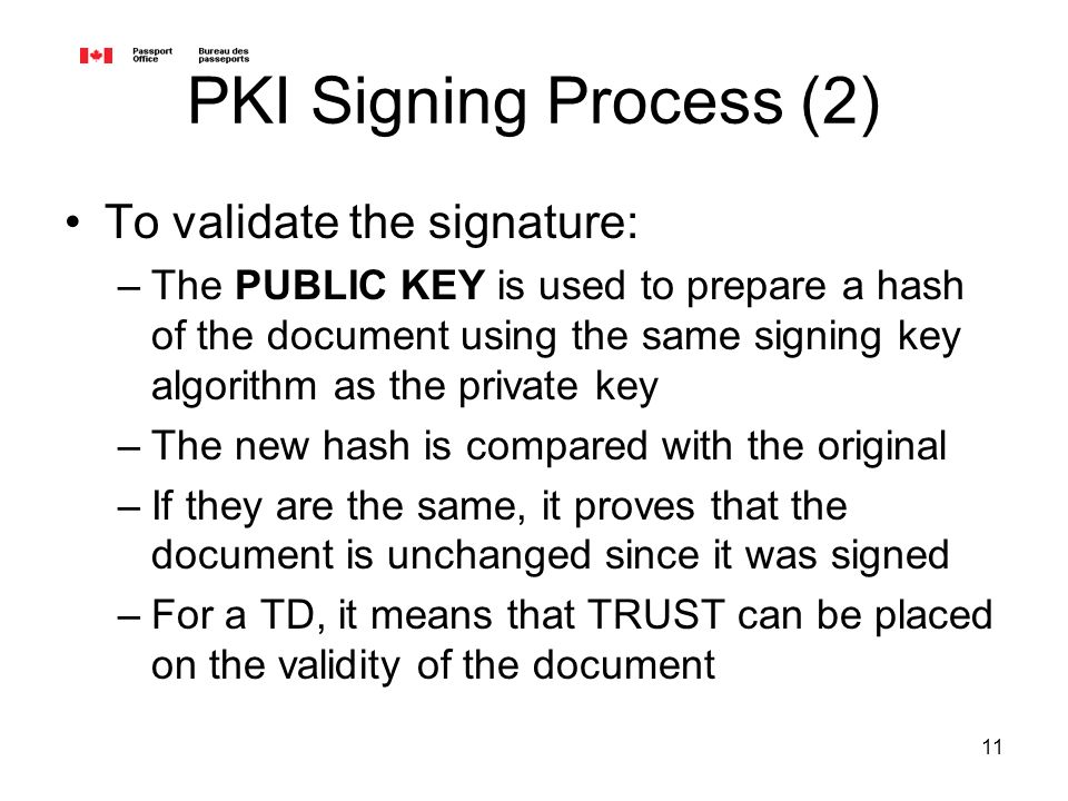 11 PKI Signing Process (2) To validate the signature: –The PUBLIC KEY is used to prepare a hash of the document using the same signing key algorithm as the private key –The new hash is compared with the original –If they are the same, it proves that the document is unchanged since it was signed –For a TD, it means that TRUST can be placed on the validity of the document