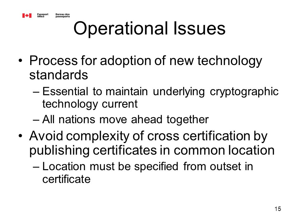 15 Operational Issues Process for adoption of new technology standards –Essential to maintain underlying cryptographic technology current –All nations move ahead together Avoid complexity of cross certification by publishing certificates in common location –Location must be specified from outset in certificate