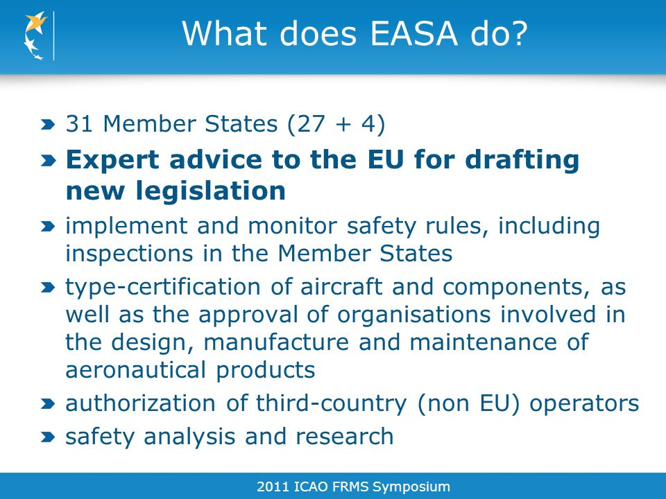 What does EASA do? 31 Member States (27 + 4) Expert advice to the EU for drafting new legislation implement and monitor safety rules, including inspec