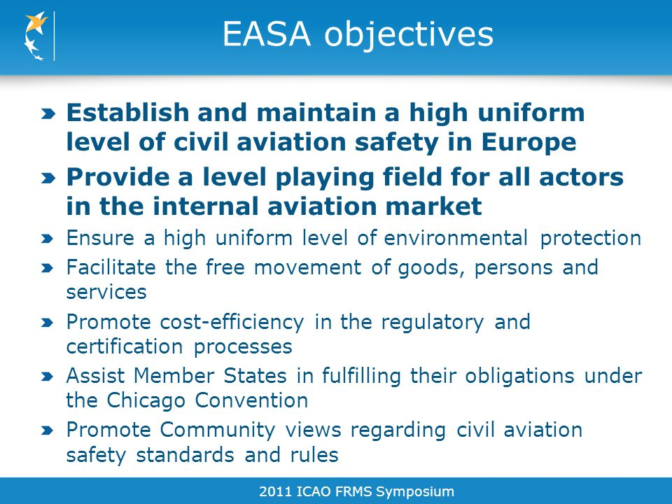 EASA objectives Establish and maintain a high uniform level of civil aviation safety in Europe Provide a level playing field for all actors in the int