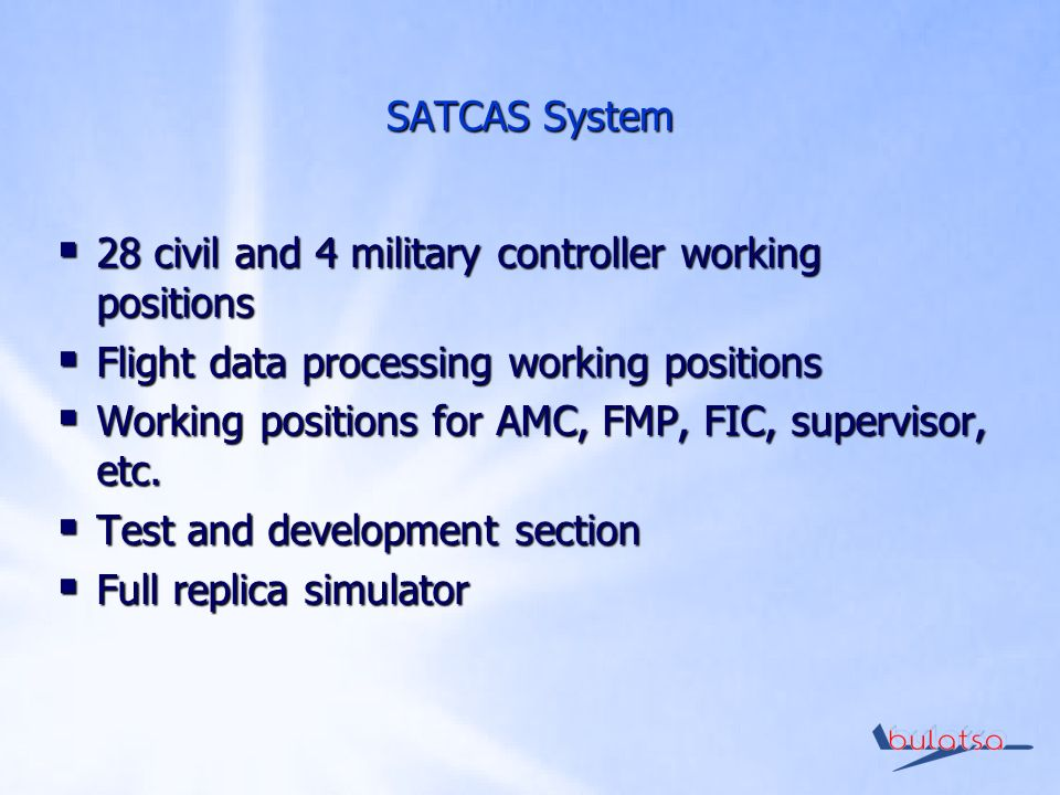 SATCAS System 28 civil and 4 military controller working positions 28 civil and 4 military controller working positions Flight data processing working positions Flight data processing working positions Working positions for AMC, FMP, FIC, supervisor, etc.