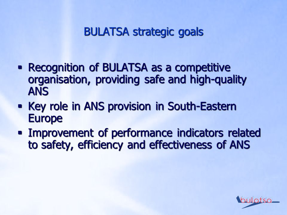 BULATSA strategic goals Recognition of BULATSA as a competitive organisation, providing safe and high-quality ANS Recognition of BULATSA as a competitive organisation, providing safe and high-quality ANS Key role in ANS provision in South-Eastern Europe Key role in ANS provision in South-Eastern Europe Improvement of performance indicators related to safety, efficiency and effectiveness of ANS Improvement of performance indicators related to safety, efficiency and effectiveness of ANS