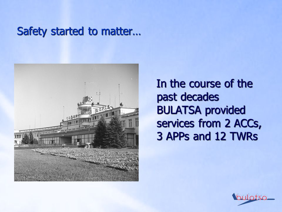 Safety started to matter… In the course of the past decades BULATSA provided services from 2 ACCs, 3 APPs and 12 TWRs In the course of the past decades BULATSA provided services from 2 ACCs, 3 APPs and 12 TWRs