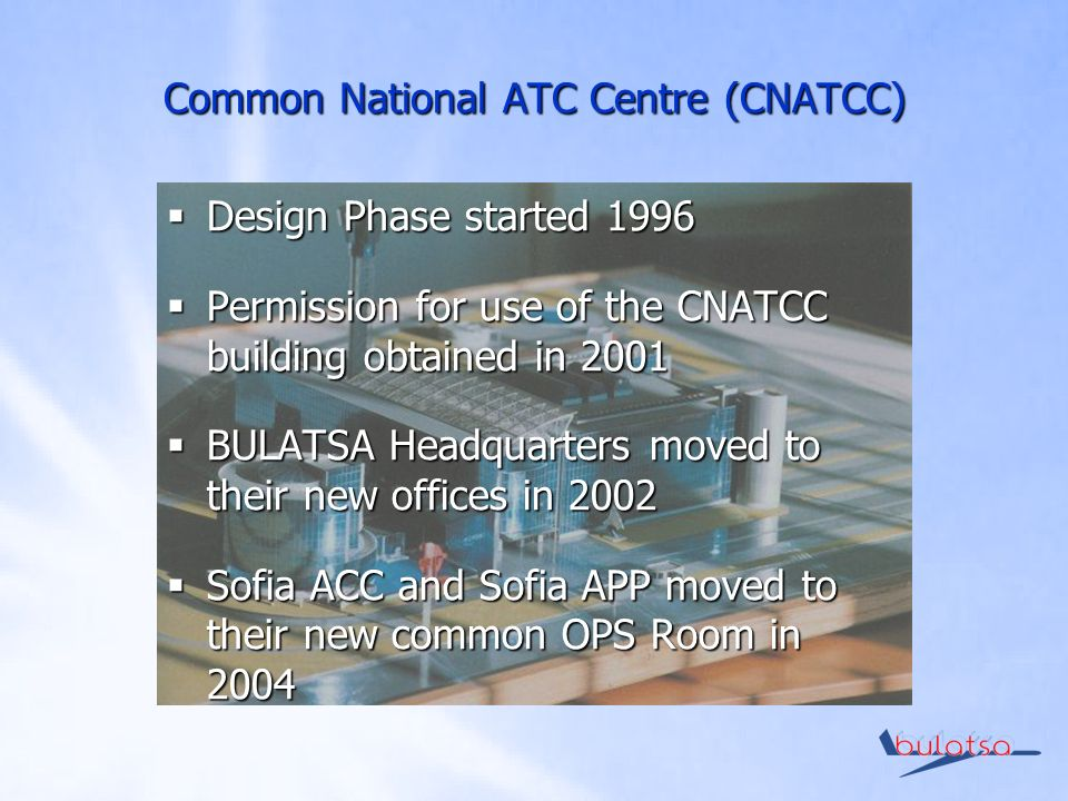 Design Phase started 1996 Design Phase started 1996 Permission for use of the CNATCC building obtained in 2001 Permission for use of the CNATCC building obtained in 2001 BULATSA Headquarters moved to their new offices in 2002 BULATSA Headquarters moved to their new offices in 2002 Sofia ACC and Sofia APP moved to their new common OPS Room in 2004 Sofia ACC and Sofia APP moved to their new common OPS Room in 2004 Common National ATC Centre (CNATCC)