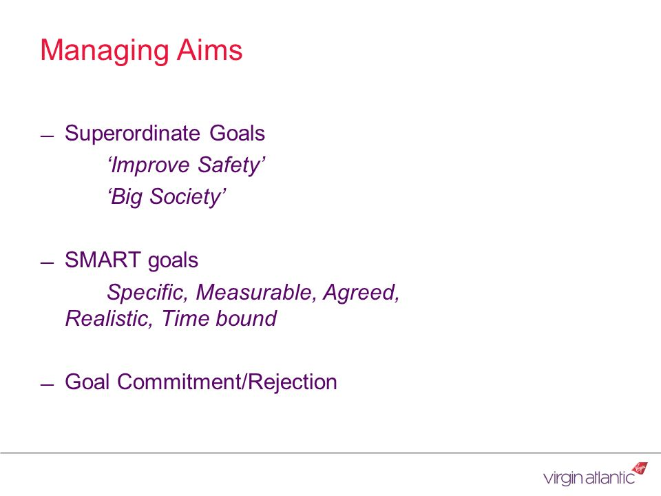 Managing Aims Superordinate Goals Improve Safety Big Society SMART goals Specific, Measurable, Agreed, Realistic, Time bound Goal Commitment/Rejection