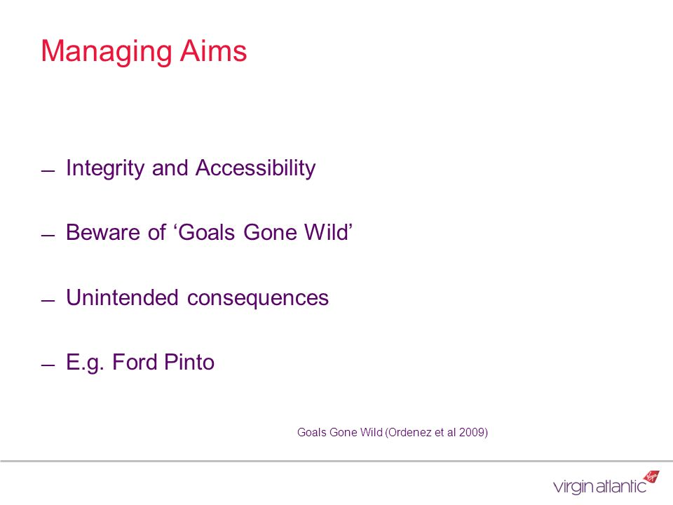 Managing Aims Integrity and Accessibility Beware of Goals Gone Wild Unintended consequences E.g. Ford Pinto Goals Gone Wild (Ordenez et al 2009)